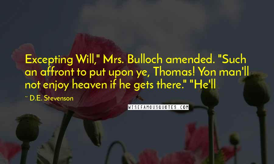 """D.E. Stevenson quotes: Excepting Will,"""" Mrs. Bulloch amended. """"Such an affront to put upon ye, Thomas! Yon man'll not enjoy heaven if he gets there."""" """"He'll"""