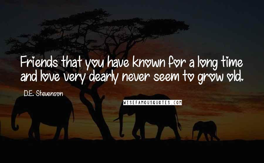 D.E. Stevenson quotes: Friends that you have known for a long time and love very dearly never seem to grow old.