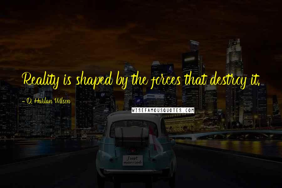 D. Harlan Wilson quotes: Reality is shaped by the forces that destroy it.