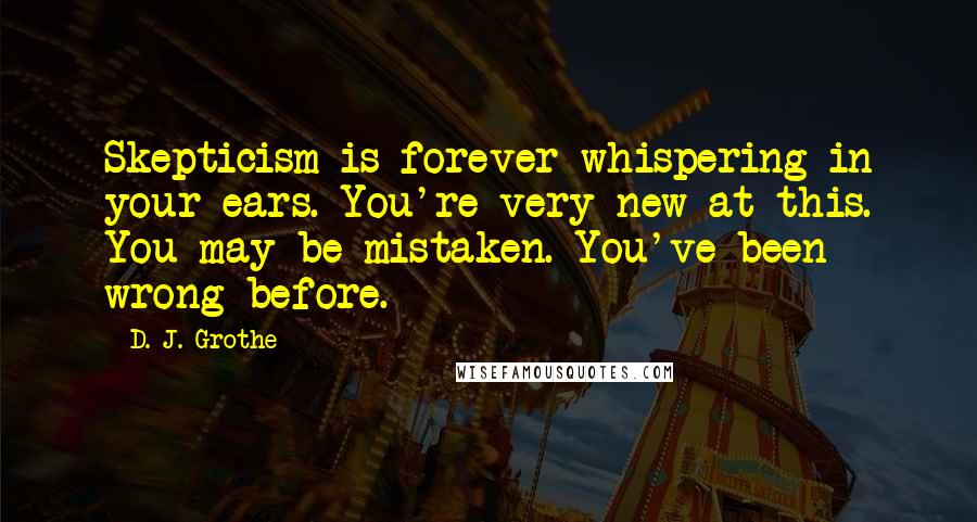 D. J. Grothe quotes: Skepticism is forever whispering in your ears. You're very new at this. You may be mistaken. You've been wrong before.