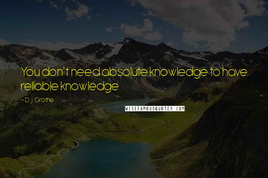 D. J. Grothe quotes: You don't need absolute knowledge to have reliable knowledge