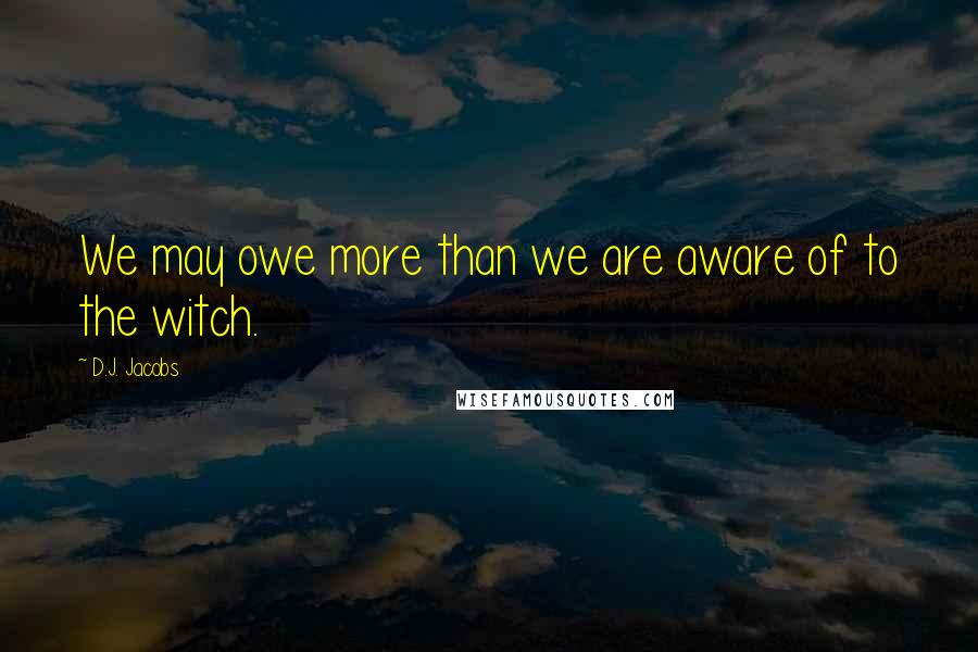 D.J. Jacobs quotes: We may owe more than we are aware of to the witch.