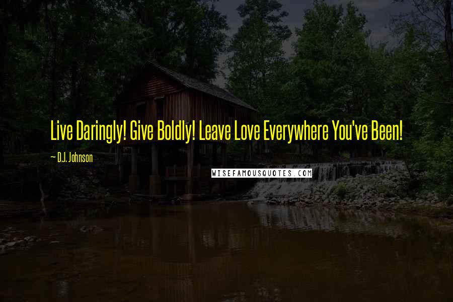 D.J. Johnson quotes: Live Daringly! Give Boldly! Leave Love Everywhere You've Been!