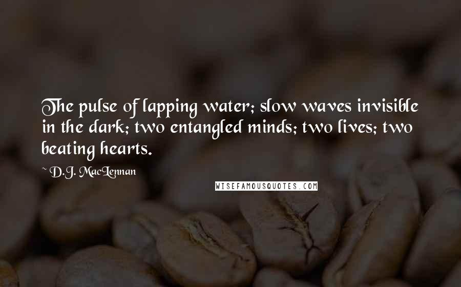 D.J. MacLennan quotes: The pulse of lapping water; slow waves invisible in the dark; two entangled minds; two lives; two beating hearts.