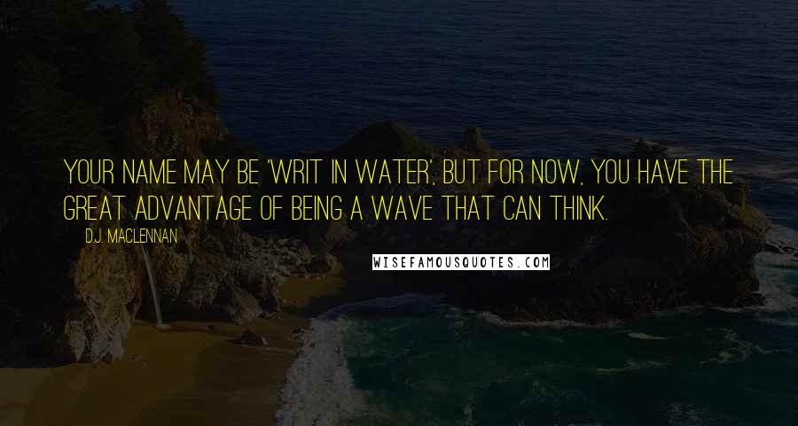 D.J. MacLennan quotes: Your name may be 'writ in water', but for now, you have the great advantage of being a wave that can think.