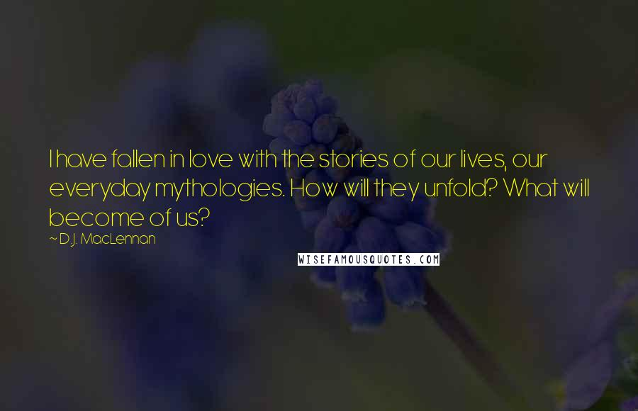 D.J. MacLennan quotes: I have fallen in love with the stories of our lives, our everyday mythologies. How will they unfold? What will become of us?