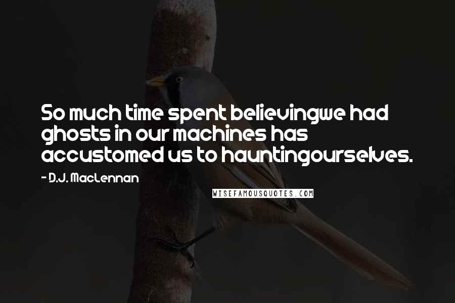 D.J. MacLennan quotes: So much time spent believingwe had ghosts in our machines has accustomed us to hauntingourselves.