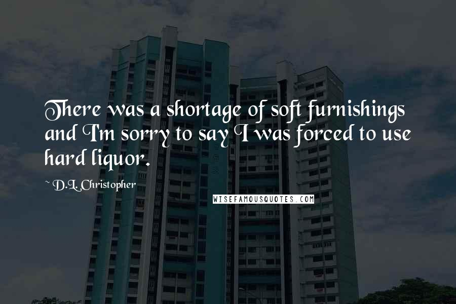 D.L. Christopher quotes: There was a shortage of soft furnishings and I'm sorry to say I was forced to use hard liquor.