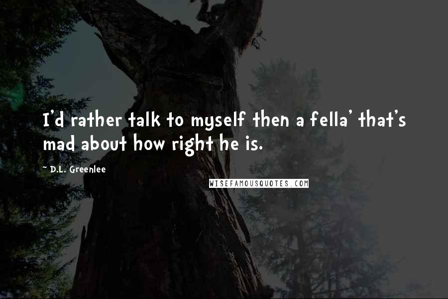 D.L. Greenlee quotes: I'd rather talk to myself then a fella' that's mad about how right he is.