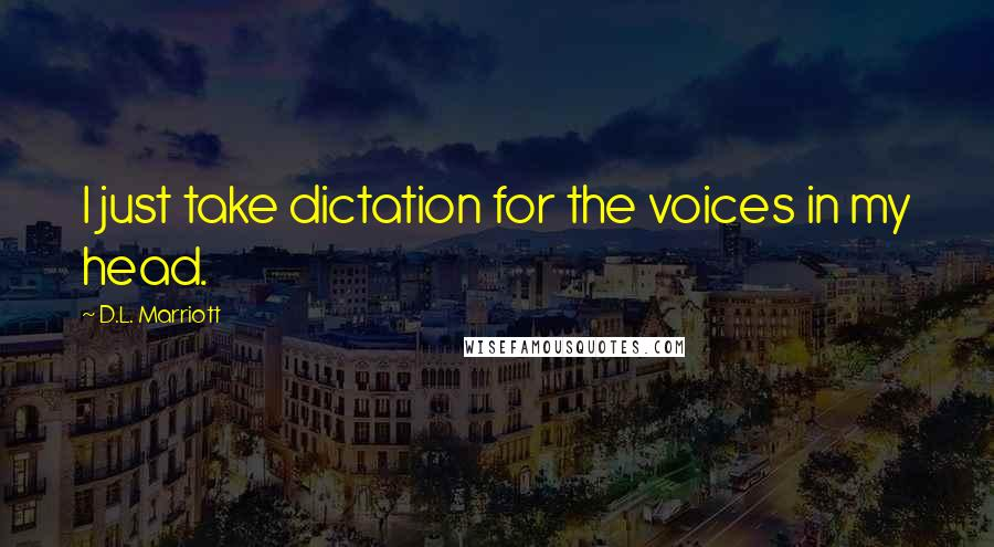 D.L. Marriott quotes: I just take dictation for the voices in my head.