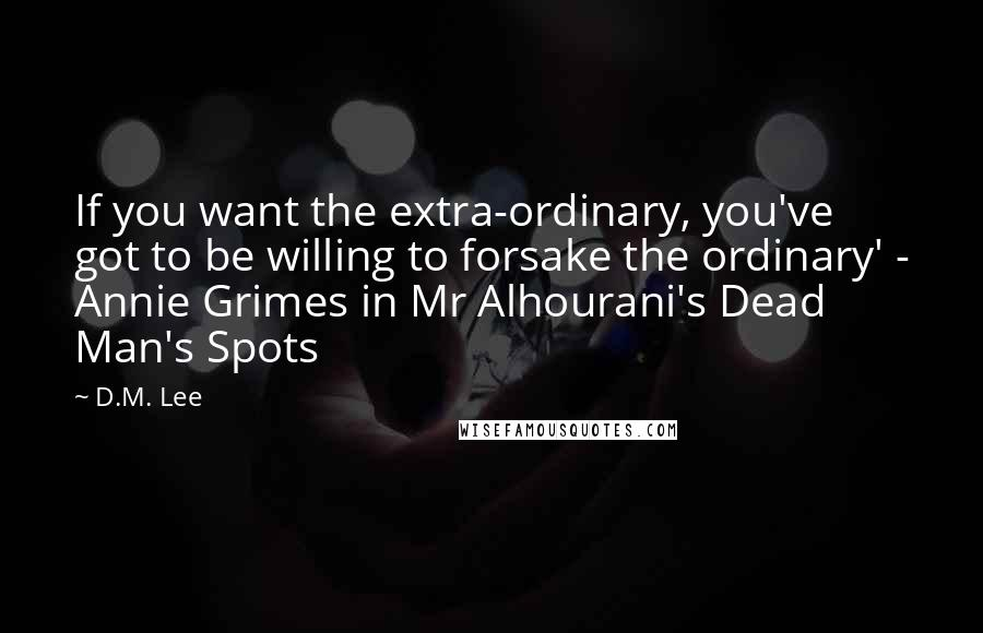 D.M. Lee quotes: If you want the extra-ordinary, you've got to be willing to forsake the ordinary' - Annie Grimes in Mr Alhourani's Dead Man's Spots