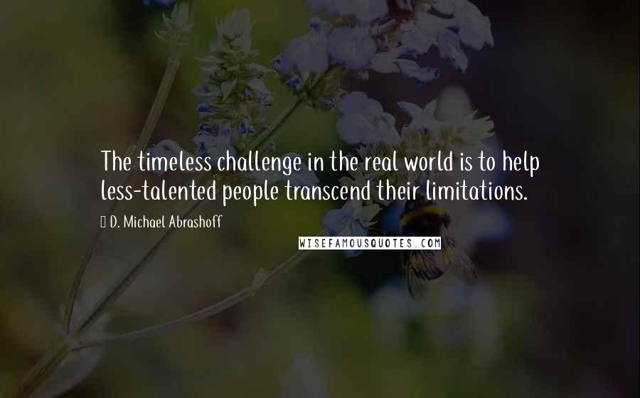 D. Michael Abrashoff quotes: The timeless challenge in the real world is to help less-talented people transcend their limitations.
