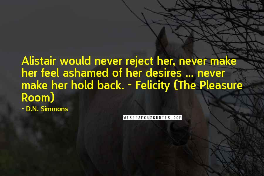 D.N. Simmons quotes: Alistair would never reject her, never make her feel ashamed of her desires ... never make her hold back. - Felicity (The Pleasure Room)