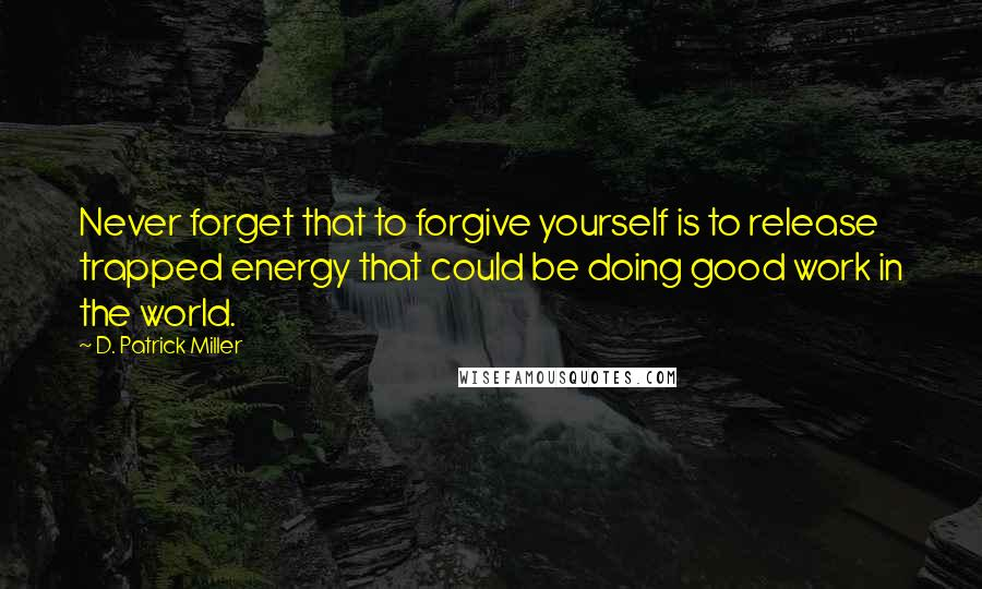 D. Patrick Miller quotes: Never forget that to forgive yourself is to release trapped energy that could be doing good work in the world.