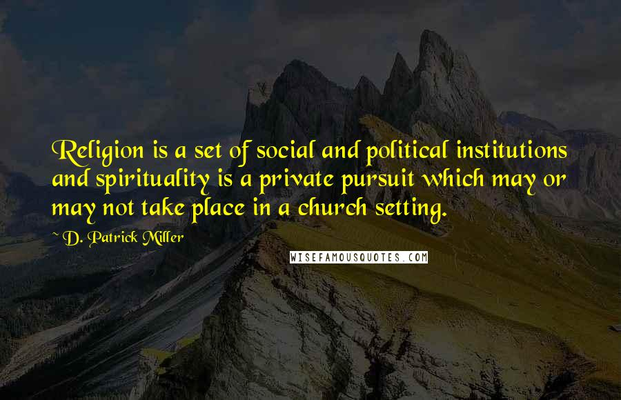 D. Patrick Miller quotes: Religion is a set of social and political institutions and spirituality is a private pursuit which may or may not take place in a church setting.