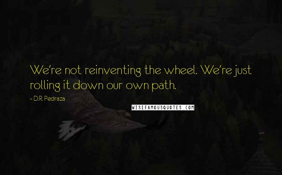D.R. Pedraza quotes: We're not reinventing the wheel. We're just rolling it down our own path.