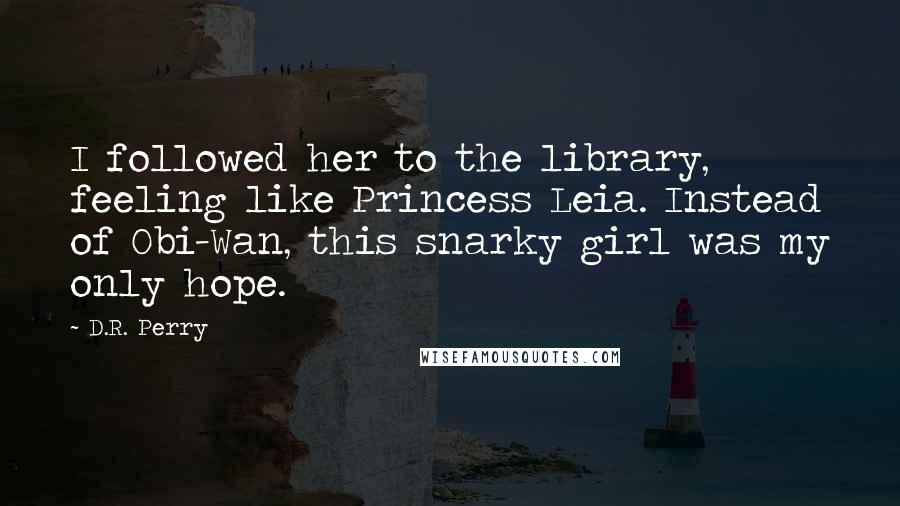 D.R. Perry quotes: I followed her to the library, feeling like Princess Leia. Instead of Obi-Wan, this snarky girl was my only hope.