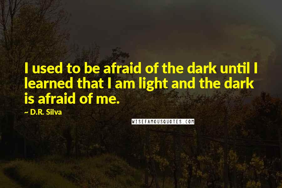 D.R. Silva quotes: I used to be afraid of the dark until I learned that I am light and the dark is afraid of me.