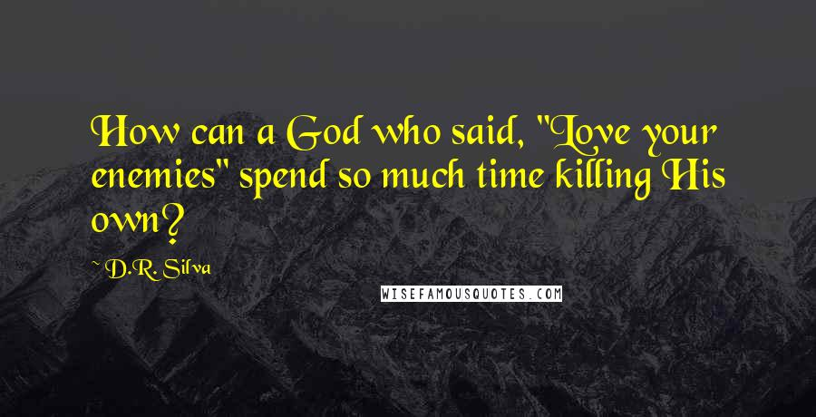 "D.R. Silva quotes: How can a God who said, ""Love your enemies"" spend so much time killing His own?"