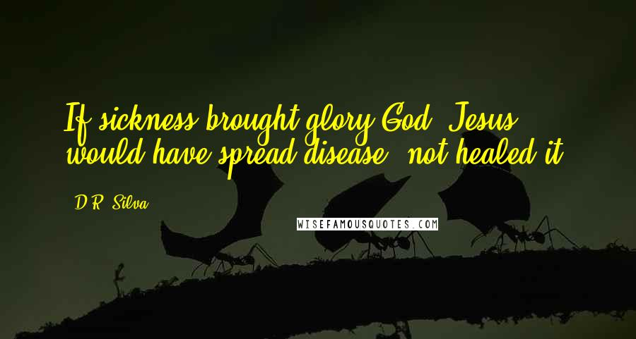 D.R. Silva quotes: If sickness brought glory God, Jesus would have spread disease, not healed it.