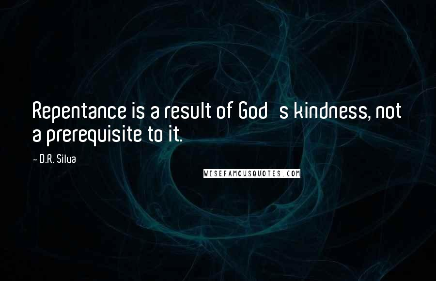 D.R. Silva quotes: Repentance is a result of God's kindness, not a prerequisite to it.