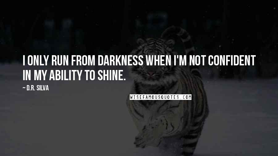 D.R. Silva quotes: I only run from darkness when I'm not confident in my ability to shine.