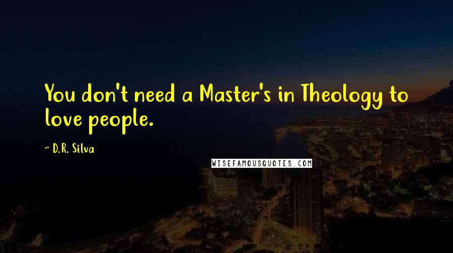 D.R. Silva quotes: You don't need a Master's in Theology to love people.