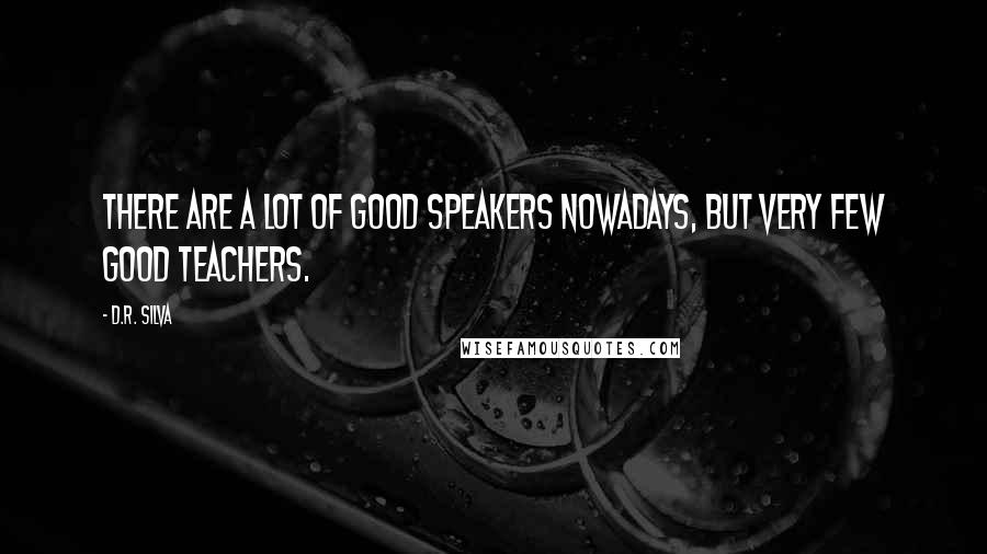 D.R. Silva quotes: There are a lot of good speakers nowadays, but very few good teachers.