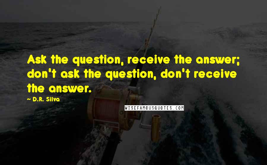 D.R. Silva quotes: Ask the question, receive the answer; don't ask the question, don't receive the answer.