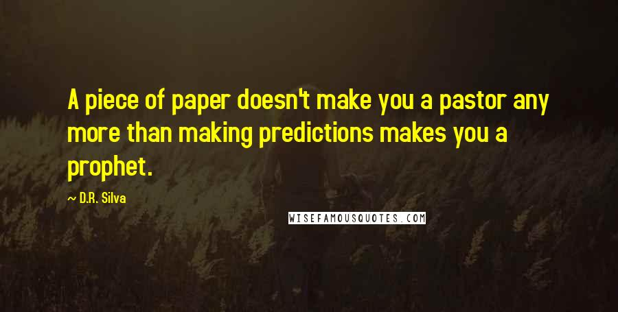 D.R. Silva quotes: A piece of paper doesn't make you a pastor any more than making predictions makes you a prophet.