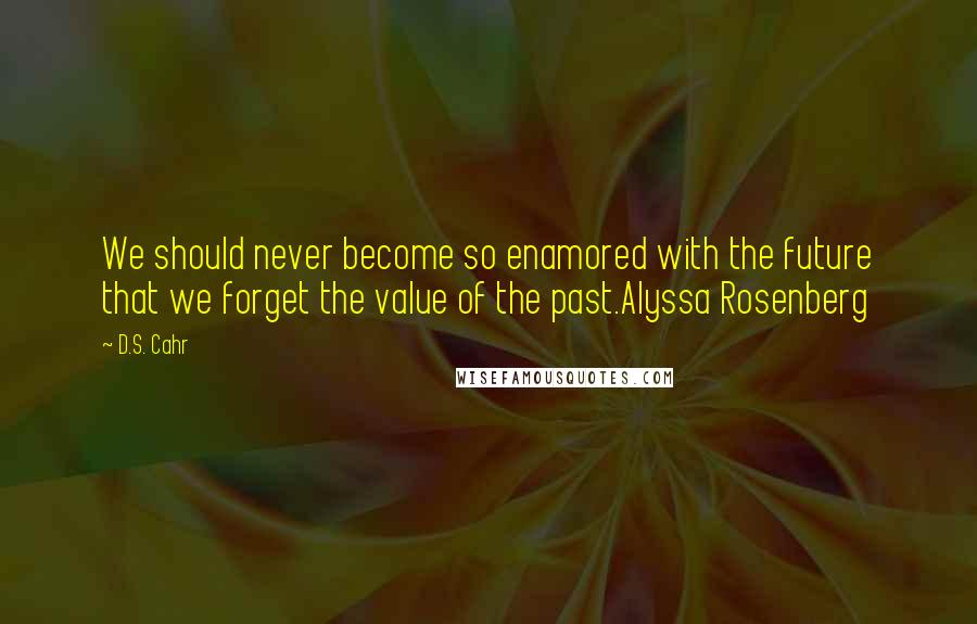 D.S. Cahr quotes: We should never become so enamored with the future that we forget the value of the past.Alyssa Rosenberg
