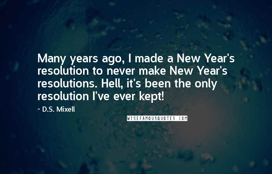 D.S. Mixell quotes: Many years ago, I made a New Year's resolution to never make New Year's resolutions. Hell, it's been the only resolution I've ever kept!