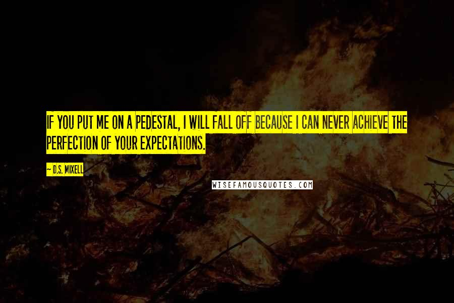 D.S. Mixell quotes: If you put me on a pedestal, I will fall off because I can never achieve the perfection of your expectations.