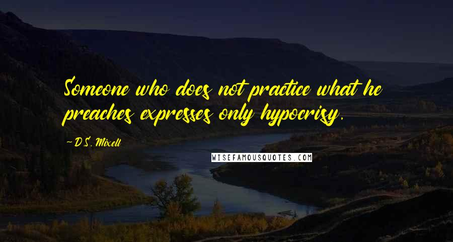 D.S. Mixell quotes: Someone who does not practice what he preaches expresses only hypocrisy.