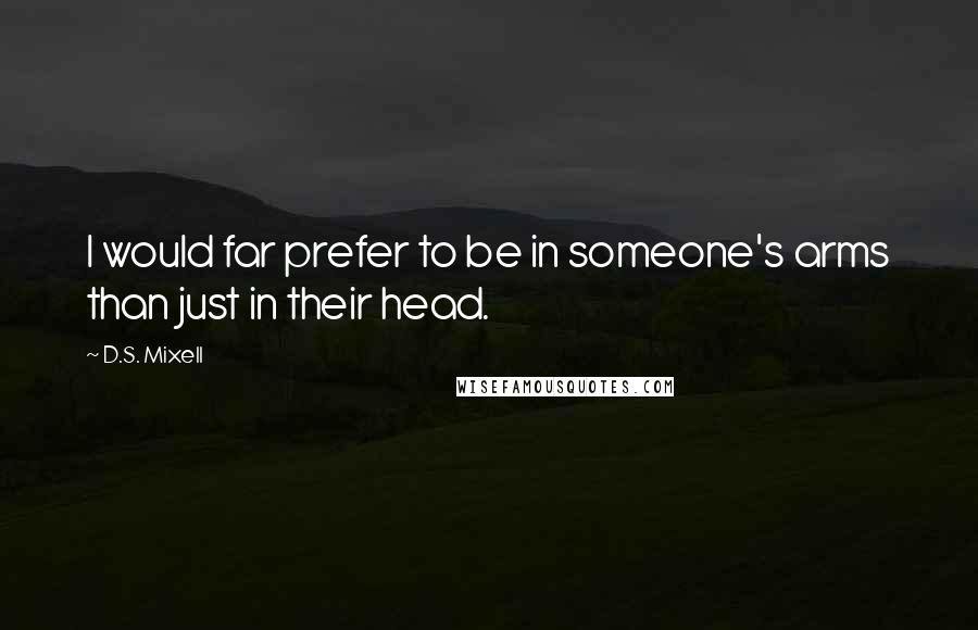 D.S. Mixell quotes: I would far prefer to be in someone's arms than just in their head.
