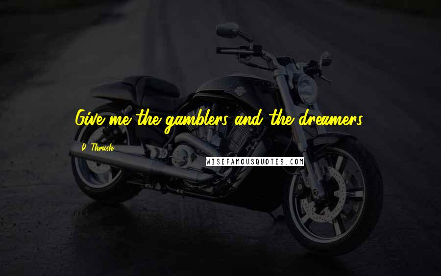 D. Thrush quotes: Give me the gamblers and the dreamers.