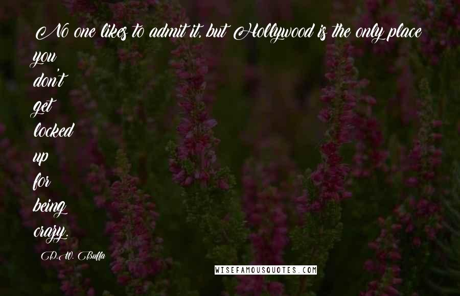 D.W. Buffa quotes: No one likes to admit it, but Hollywood is the only place you don't get locked up for being crazy.