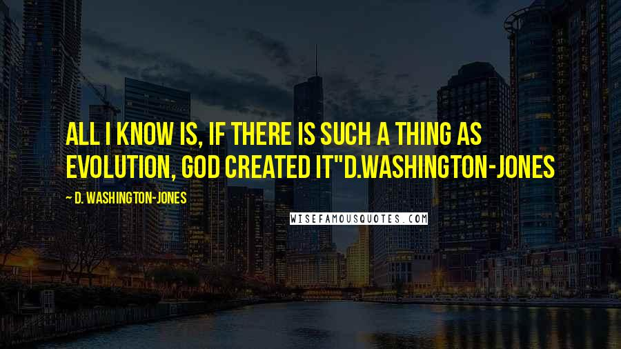 "D. Washington-Jones quotes: All I know is, if there is such a thing as Evolution, God created it""d.washington-jones"