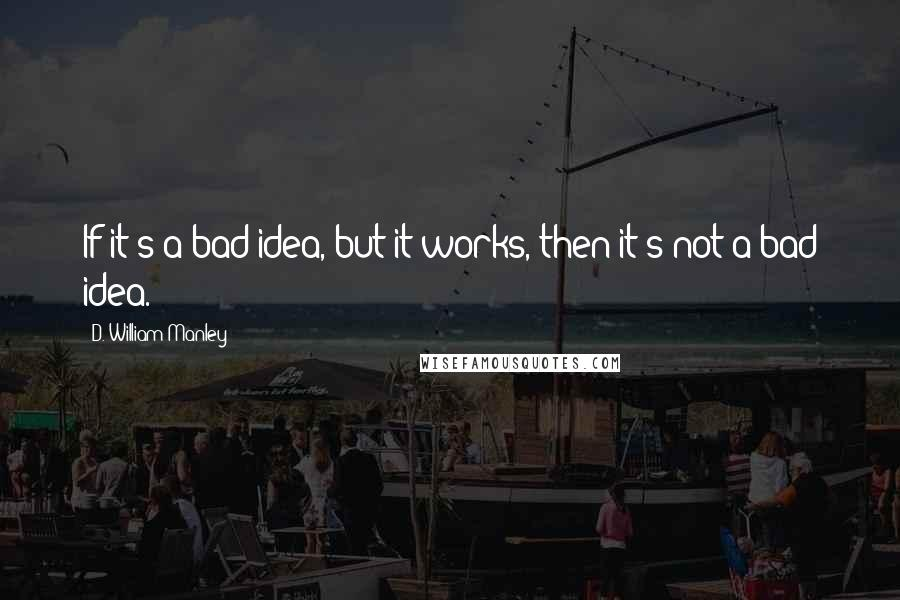 D. William Manley quotes: If it's a bad idea, but it works, then it's not a bad idea.