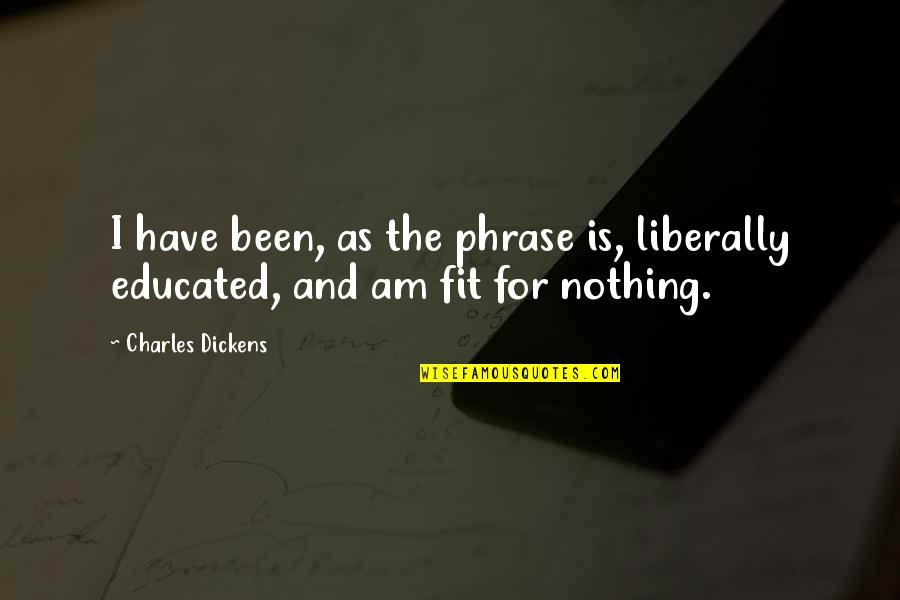 D1 Bound Quotes By Charles Dickens: I have been, as the phrase is, liberally
