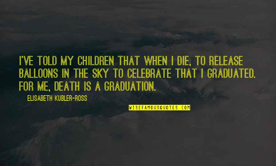 D1 Bound Quotes By Elisabeth Kubler-Ross: I've told my children that when I die,