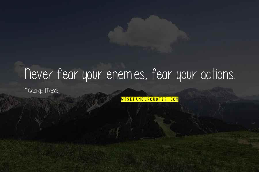 D1 Bound Quotes By George Meade: Never fear your enemies, fear your actions.