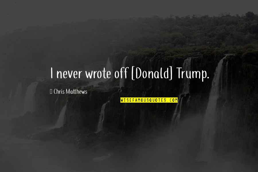 Da Maniac Quotes By Chris Matthews: I never wrote off [Donald] Trump.