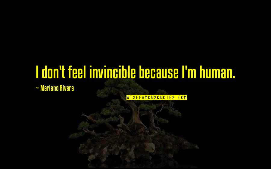 Da Maniac Quotes By Mariano Rivera: I don't feel invincible because I'm human.