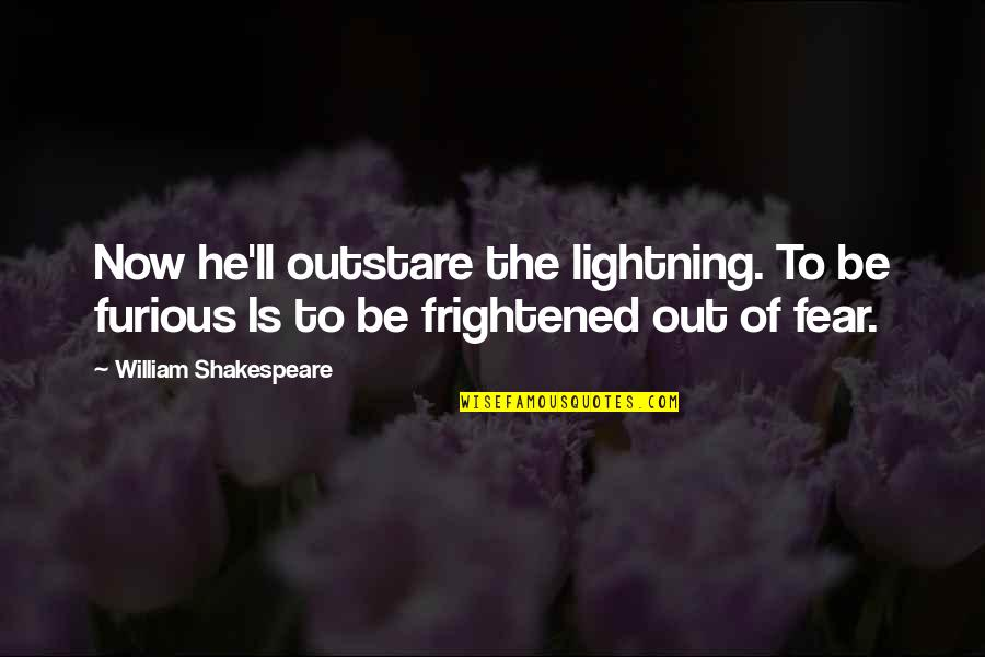 Da Maniac Quotes By William Shakespeare: Now he'll outstare the lightning. To be furious