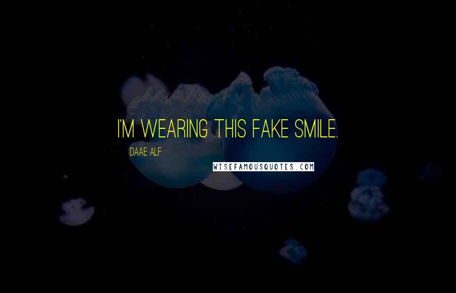Daae ALF quotes: I'm wearing this fake smile.