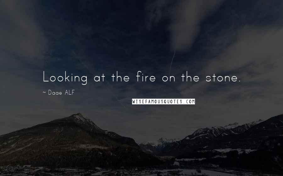 Daae ALF quotes: Looking at the fire on the stone.