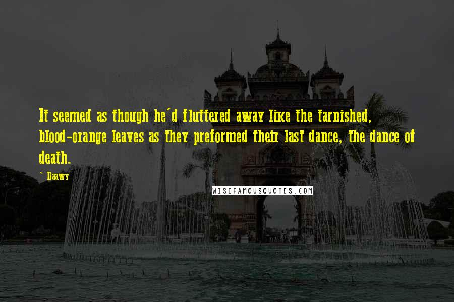 Daawy quotes: It seemed as though he'd fluttered away like the tarnished, blood-orange leaves as they preformed their last dance, the dance of death.