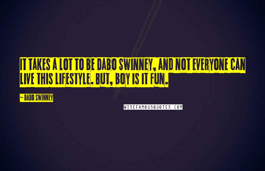 Dabo Swinney quotes: It takes a lot to be Dabo Swinney, and not everyone can live this lifestyle. But, boy is it fun.