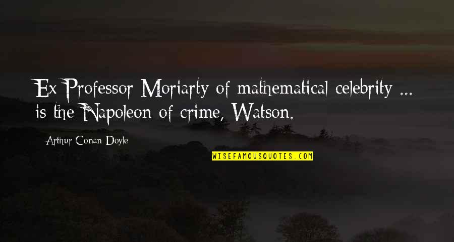 Daca Quotes By Arthur Conan Doyle: Ex-Professor Moriarty of mathematical celebrity ... is the